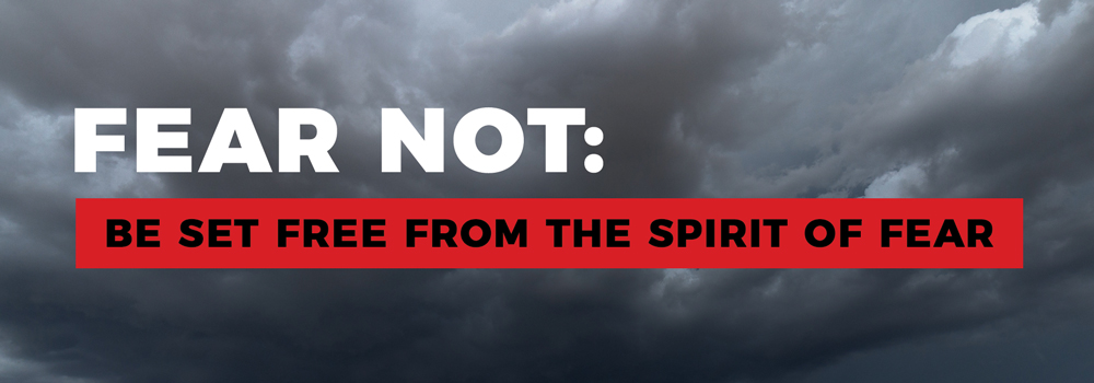 Fear Not: Be set free from the spirit of fear