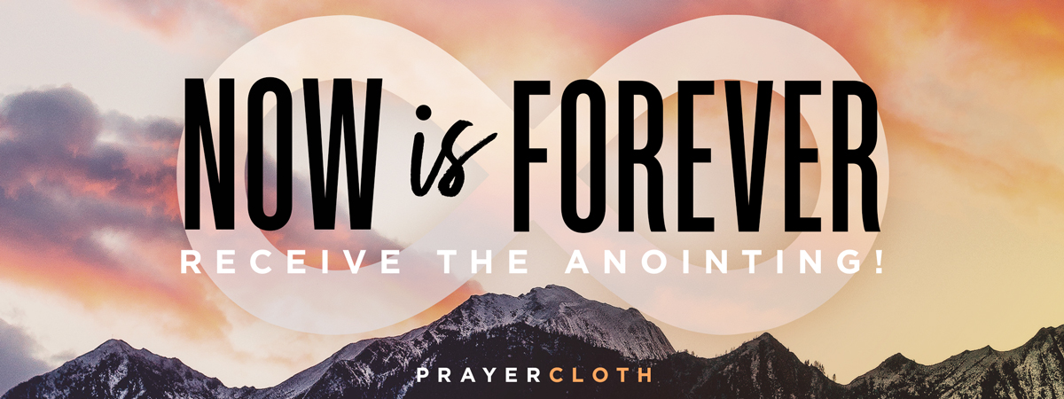 NOW is FOREVER - Receive your anointed prayer cloth from the 11/11/18 anointing service!