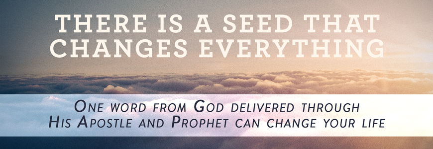 There is a seed that changes everything. One word from God delivered through His Apostle and Prophet can change your life.